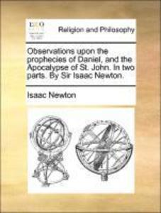Observations upon the prophecies of Daniel, and the Apocalypse of St. John. In two parts. By Sir Isaac Newton. als Taschenbuch von Isaac Newton - Gale ECCO, Print Editions