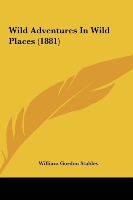 Wild Adventures In Wild Places (1881) als Buch von William Gordon Stables - Kessinger Publishing, LLC