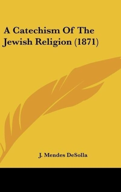 A Catechism Of The Jewish Religion (1871) als Buch von J. Mendes Desolla - Kessinger Publishing, LLC