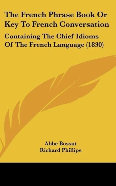 The French Phrase Book Or Key To French Conversation als Buch von Abbe Bossut, Richard Phillips - Kessinger Publishing, LLC