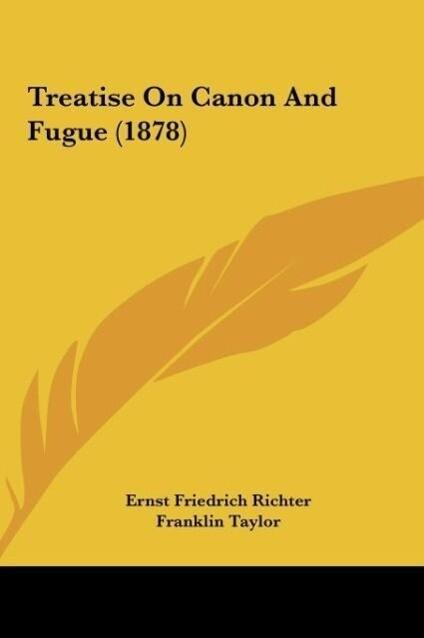 Treatise On Canon And Fugue (1878) als Buch von Ernst Friedrich Richter - Kessinger Publishing, LLC