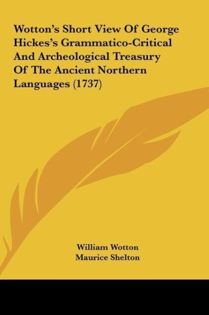 Wotton´s Short View Of George Hickes´s Grammatico-Critical And Archeological Treasury Of The Ancient Northern Languages (1737) als Buch von Willia... - Kessinger Publishing, LLC