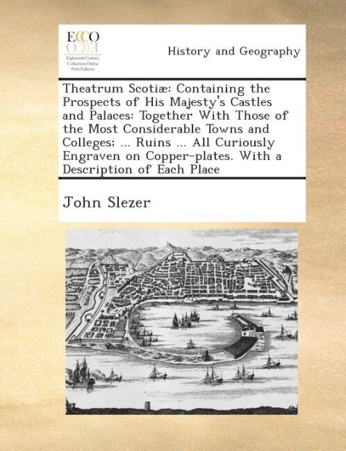 Theatrum Scotiæ: containing the prospects of His Majesty´s castles and palaces: together with those of the most considerable towns and colleges; .... - Gale ECCO, Print Editions
