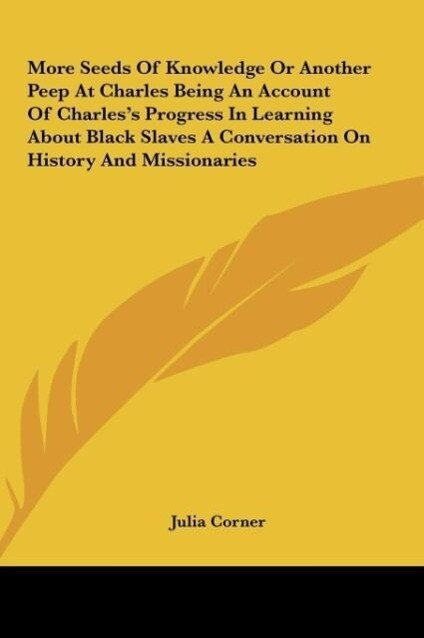 More Seeds Of Knowledge Or Another Peep At Charles Being An Account Of Charles´s Progress In Learning About Black Slaves A Conversation On History... - Kessinger Publishing, LLC