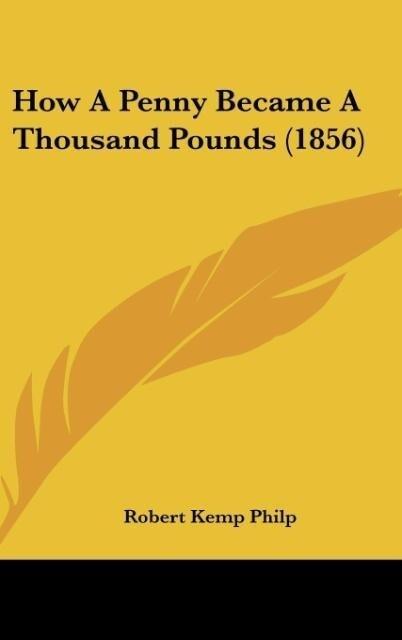 How A Penny Became A Thousand Pounds (1856) als Buch von Robert Kemp Philp - Kessinger Publishing, LLC