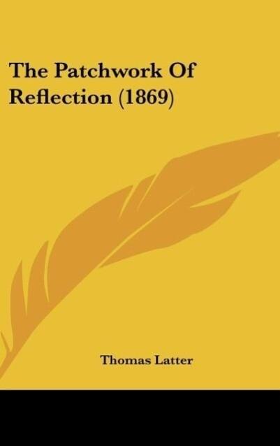 The Patchwork Of Reflection (1869) als Buch von Thomas Latter - Kessinger Publishing, LLC