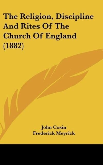 The Religion, Discipline And Rites Of The Church Of England (1882) als Buch von John Cosin - Kessinger Publishing, LLC