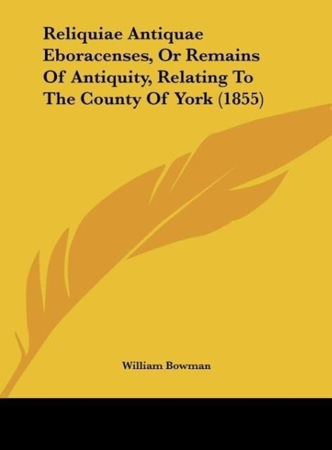 Reliquiae Antiquae Eboracenses, Or Remains Of Antiquity, Relating To The County Of York (1855) als Buch von William Bowman - Kessinger Publishing, LLC