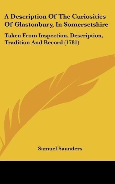 A Description Of The Curiosities Of Glastonbury, In Somersetshire als Buch von Samuel Saunders - Kessinger Publishing, LLC