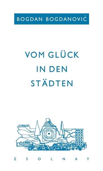 Vom Glück in den Städten als Buch von Bogdan Bogdanovic