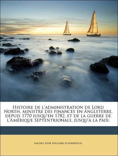 Histoire de l´administration de Lord North, ministre des finances en Angleterre, depuis 1770 jusqu´en 1782, et de la guerre de l´Amérique Septentr... - Nabu Press