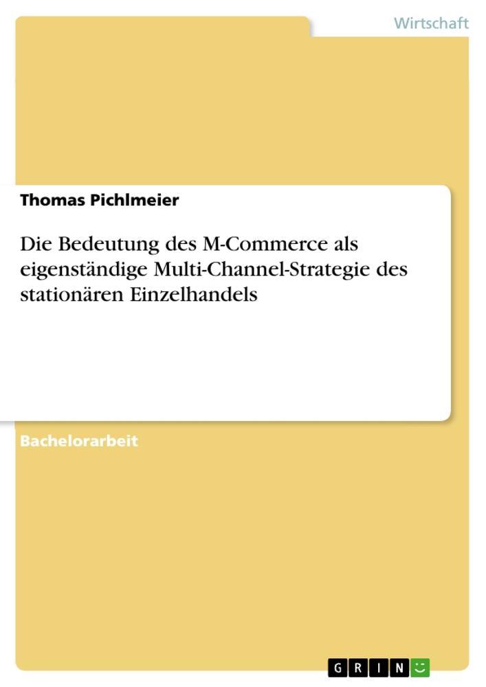 Die Bedeutung des M-Commerce als eigenständige Multi-Channel-Strategie des stationären Einzelhandels als Buch von Thomas Pichlmeier - GRIN Publishing