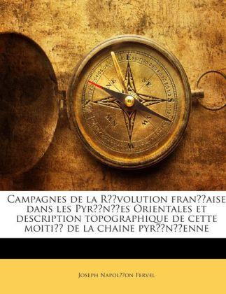 Campagnes de la Révolution française dans les Pyrénées Orientales et description topographique de cette moitié de la chaine pyrénéenne als Taschen... - Nabu Press