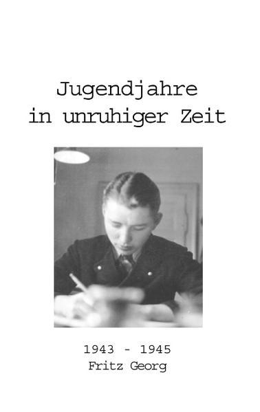Jugendjahre in unruhiger Zeit 1943 - 1945 als Buch