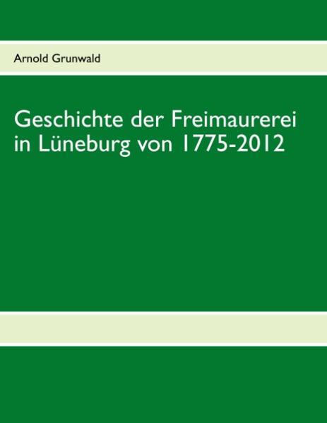 Geschichte der Freimaurerei in Lüneburg von 1775-2012 als Buch
