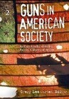 Guns in American Society: An Encyclopedia of History, Politics, Culture, and the Law