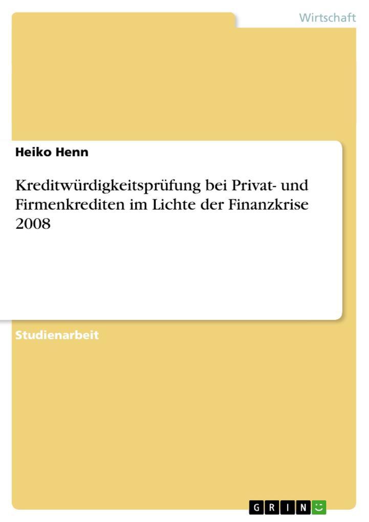 Kreditwürdigkeitsprüfung bei Privat- und Firmenkrediten im Lichte der Finanzkrise 2008 als Buch von Heiko Henn - GRIN Publishing