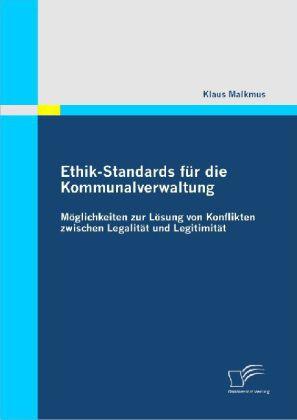 Ethik-Standards für die Kommunalverwaltung: Möglichkeiten zur Lösung von Konflikten zwischen Legalität und Legitimität als Buch