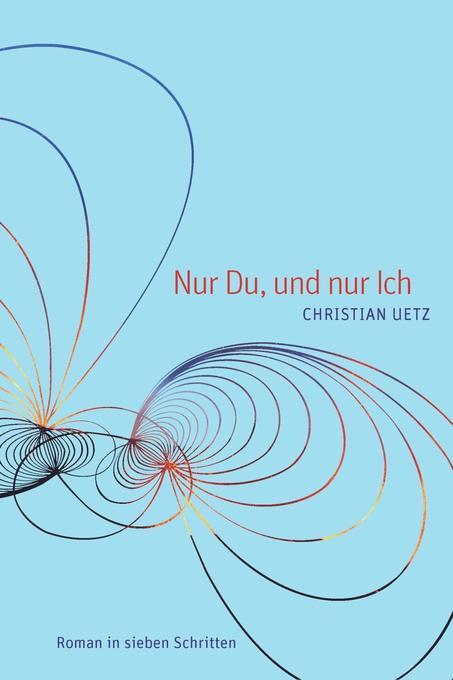 Nur Du, und nur Ich als Buch von Christian Uetz