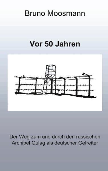 Vor 50 Jahren. Der Weg zum und durch den russischen Archipel Gulag als deutscher Gefreiter als Buch