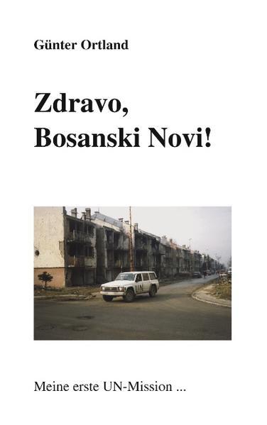 Zdravo, Bosanski Novi...Meine erste UN-Mission als Buch