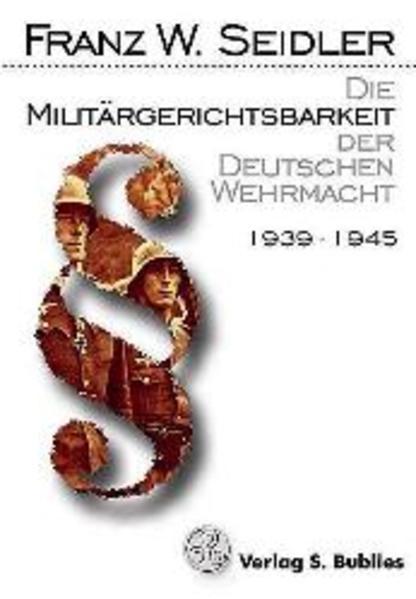 Die Militärgerichtsbarkeit der Deutschen Wehrmacht 1939 - 1945 als Buch