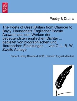 The Poets of Great Britain from Chaucer to Bayly. Hausschatz Englischer Poesie. Auswahl aus den Werken der bedeutendsten englischen Dichter ... be...