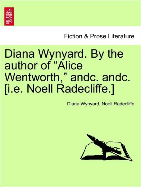 Diana Wynyard. By the author of Alice Wentworth, andc. andc. [i.e. Noell Radecliffe.] Vol. I als Taschenbuch von Diana W