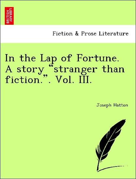 In the Lap of Fortune. A story stranger than fiction.. Vol. III. als Taschenbuch von Joseph Hatton - British Library, Historical Print Editions