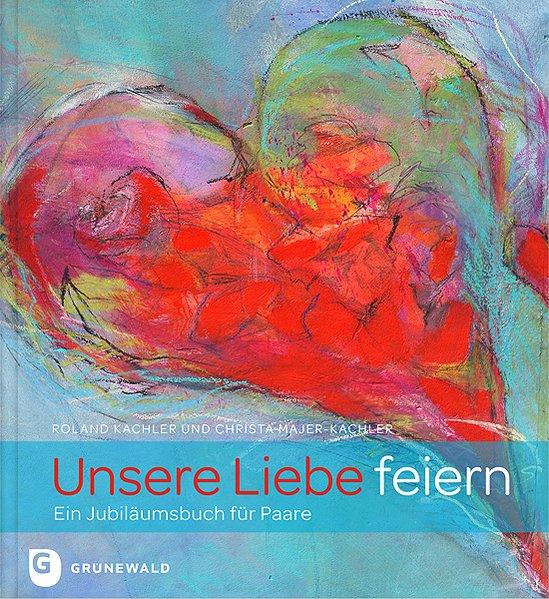 Unsere Liebe feiern als Buch von Roland Kachler, Christa Majer-Kachler