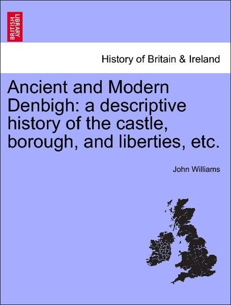 Ancient and Modern Denbigh: a descriptive history of the castle, borough, and liberties, etc. als Taschenbuch von John Williams - British Library, Historical Print Editions