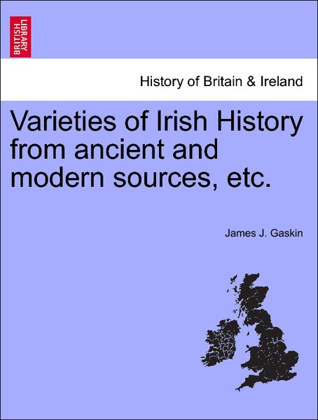 Varieties of Irish History from ancient and modern sources, etc. als Taschenbuch von James J. Gaskin - British Library, Historical Print Editions