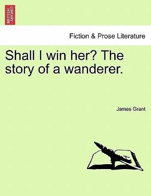Shall I win her? The story of a wanderer. Vol. III. als Taschenbuch von James Grant - British Library, Historical Print Editions
