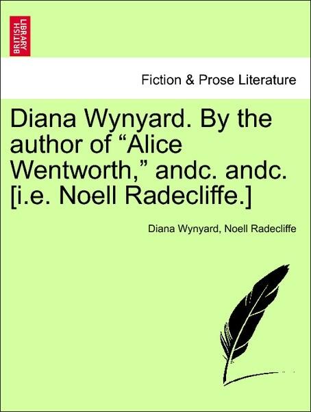 Diana Wynyard. By the author of Alice Wentworth, andc. andc. [i.e. Noell Radecliffe.] VOL. II. als Taschenbuch von Diana