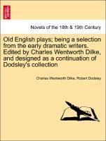 Old English plays; being a selection from the early dramatic writers. Edited by Charles Wentworth Dilke, and designed as