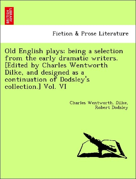 Old English plays; being a selection from the early dramatic writers. [Edited by Charles Wentworth Dilke, and designed a