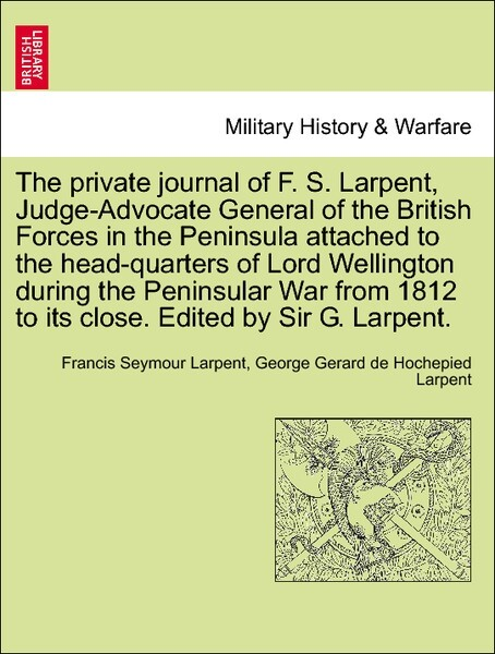 The private journal of F. S. Larpent, Judge-Advocate General of the British Forces in the Peninsula attached to the head-quarters of Lord Wellingt... - British Library, Historical Print Editions
