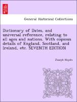 Dictionary of Dates, and universal reference, relating to all ages and nations. With copious details of England, Scotland, and Ireland, etc. SEVEN... - British Library, Historical Print Editions
