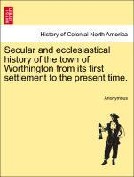Secular and ecclesiastical history of the town of Worthington from its first settlement to the present time. als Taschenbuch von Anonymous - British Library, Historical Print Editions