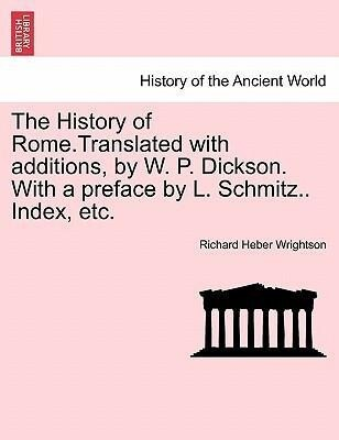 The History of Rome.Translated with additions, by W. P. Dickson. With a preface by L. Schmitz.. Index, etc. als Taschenbuch von Richard Heber Wrig... - British Library, Historical Print Editions