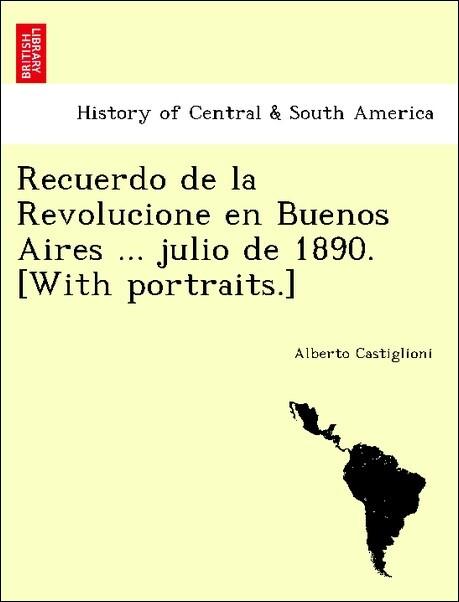 Recuerdo de la Revolucione en Buenos Aires ... julio de 1890. [With portraits.] als Taschenbuch von Alberto Castiglioni - British Library, Historical Print Editions