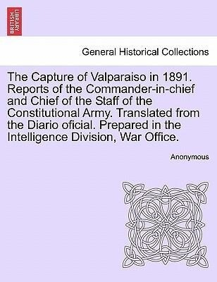 The Capture of Valparaiso in 1891. Reports of the Commander-in-chief and Chief of the Staff of the Constitutional Army. Translated from the Diario... - British Library, Historical Print Editions
