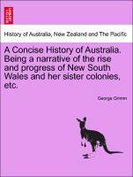 A Concise History of Australia. Being a narrative of the rise and progress of New South Wales and her sister colonies, etc. als Taschenbuch von Ge... - British Library, Historical Print Editions