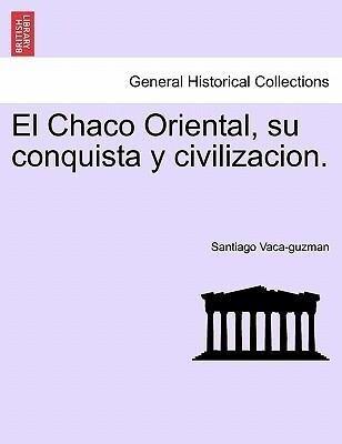 El Chaco Oriental, su conquista y civilizacion. als Taschenbuch von Santiago Vaca-guzman - British Library, Historical Print Editions