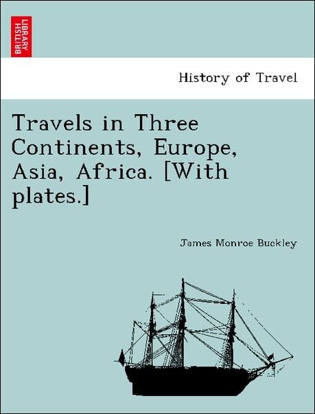 Travels in Three Continents, Europe, Asia, Africa. [With plates.] als Taschenbuch von James Monroe Buckley - British Library, Historical Print Editions