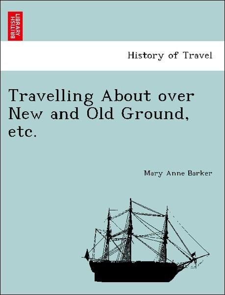 Travelling About over New and Old Ground, etc. als Taschenbuch von Mary Anne Barker - British Library, Historical Print Editions