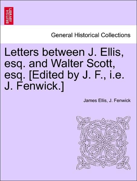 Letters between J. Ellis, esq. and Walter Scott, esq. [Edited by J. F., i.e. J. Fenwick.] als Taschenbuch von James Ellis, J. Fenwick - British Library, Historical Print Editions