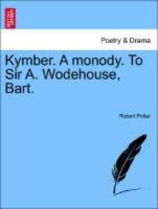 Kymber. A monody. To Sir A. Wodehouse, Bart. als Taschenbuch von Robert Potter - British Library, Historical Print Editions