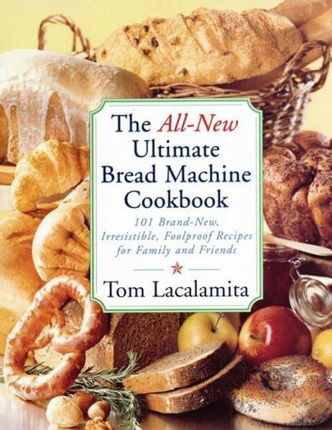 The All-New Ultimate Bread Machine Cookbook: 101 Brand-New, Irrestible Foolproof Recipes for Family and Friends als Taschenbuch