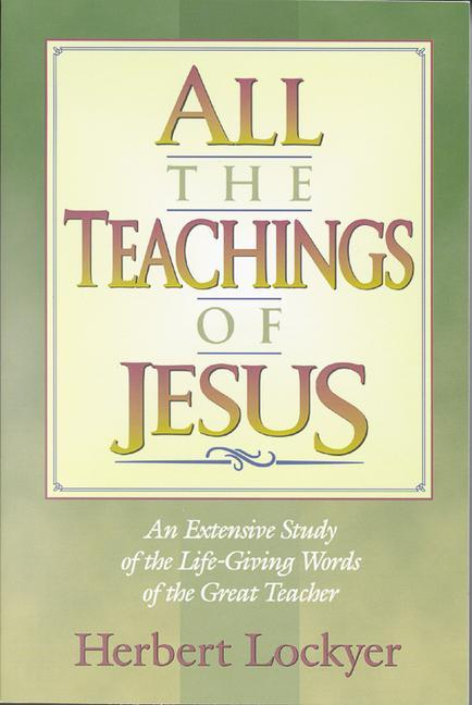 All the Teachings of Jesus: An Extensive Study of the Life Giving Words of the Great Teacher als Taschenbuch